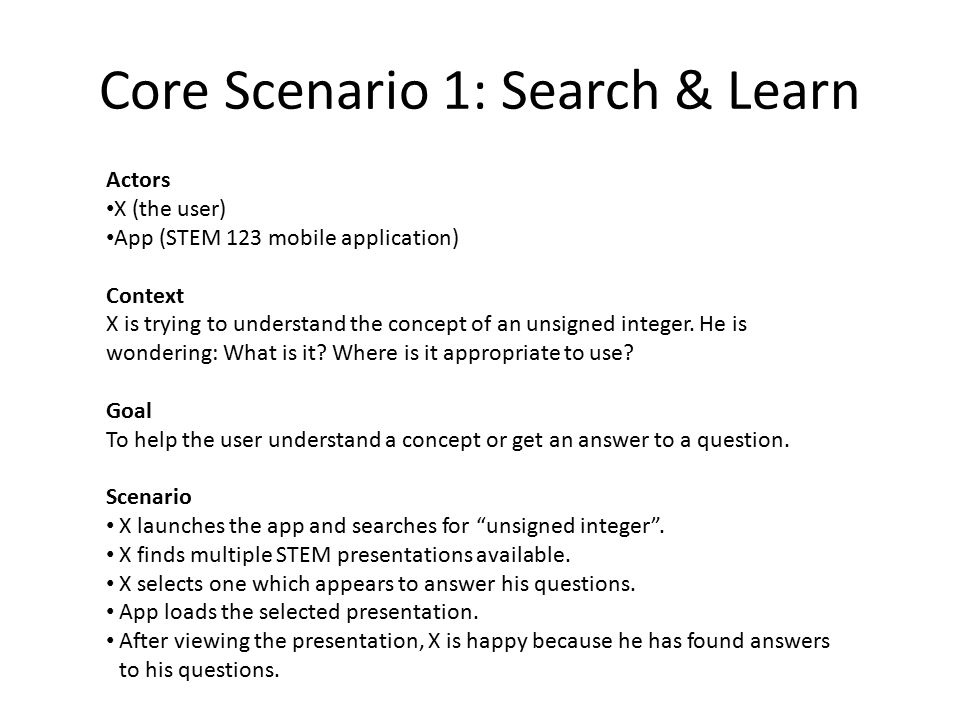 Core Scenario 1: Search & Learn Actors X (the user) App (STEM 123 mobile application) Context X is trying to understand the concept of an unsigned integer.