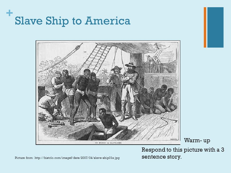 + Slave Ship to America Picture from: http://histclo.com/imagef/date/2007/04/slave-ship01s.jpg Respond to this picture with a 3 sentence story. Warm-