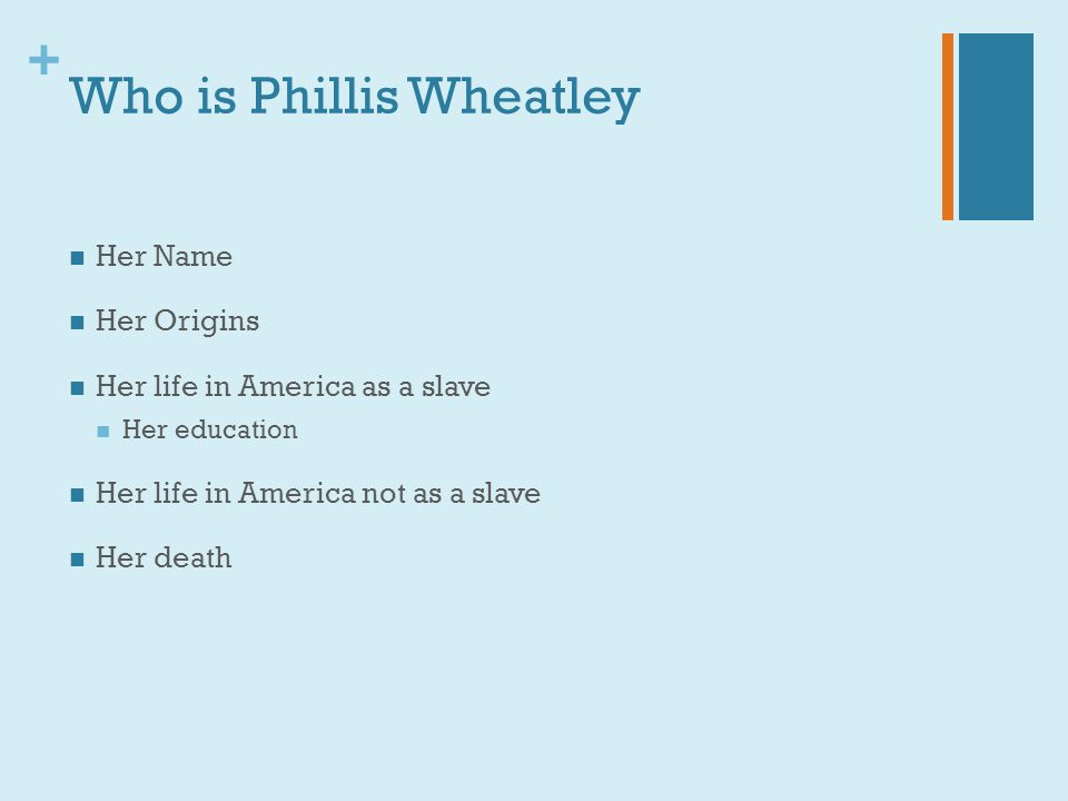 + Who is Phillis Wheatley Her Name Her Origins Her life in America as a slave Her education Her life in America not as a slave Her death