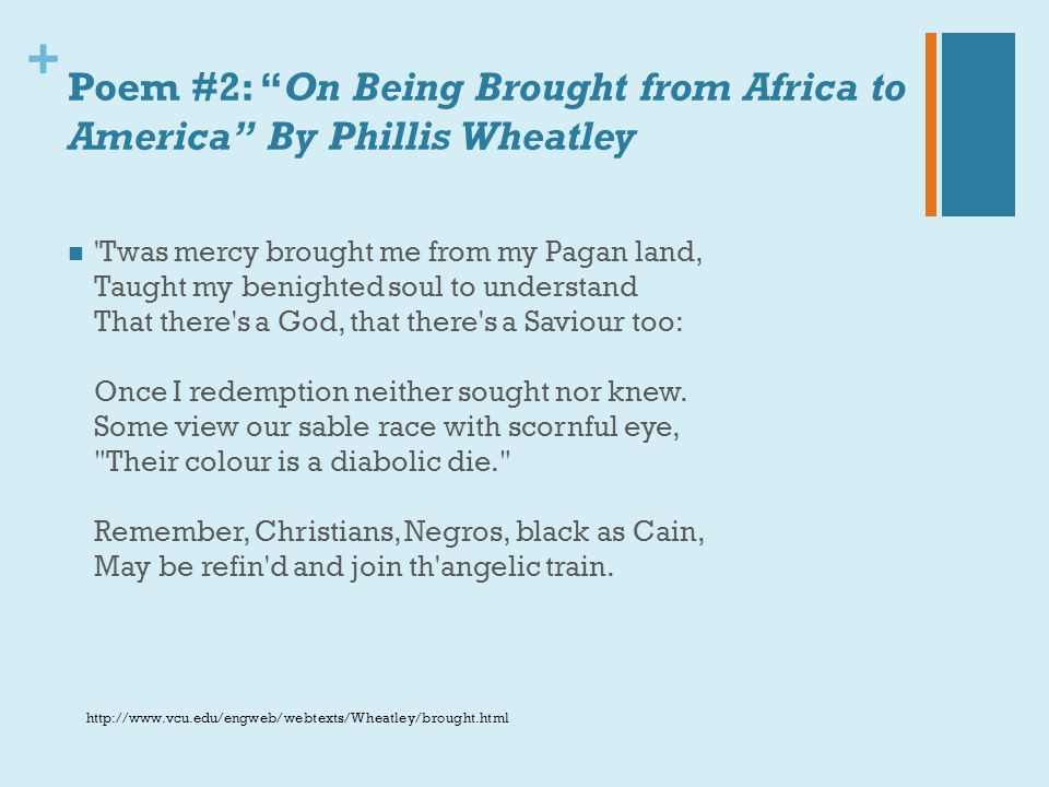 """+ Poem #2: """"On Being Brought from Africa to America"""" By Phillis Wheatley 'Twas mercy brought me from my Pagan land, Taught my benighted soul to unders"""