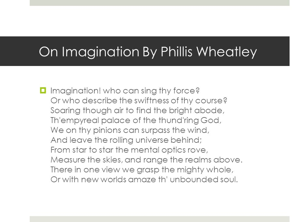 On Imagination By Phillis Wheatley  Imagination! who can sing thy force? Or who describe the swiftness of thy course? Soaring though air to find the