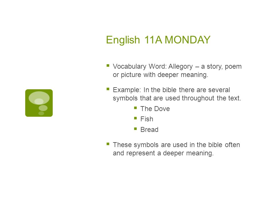 English 11A MONDAY  Vocabulary Word: Allegory – a story, poem or picture with deeper meaning.  Example: In the bible there are several symbols that