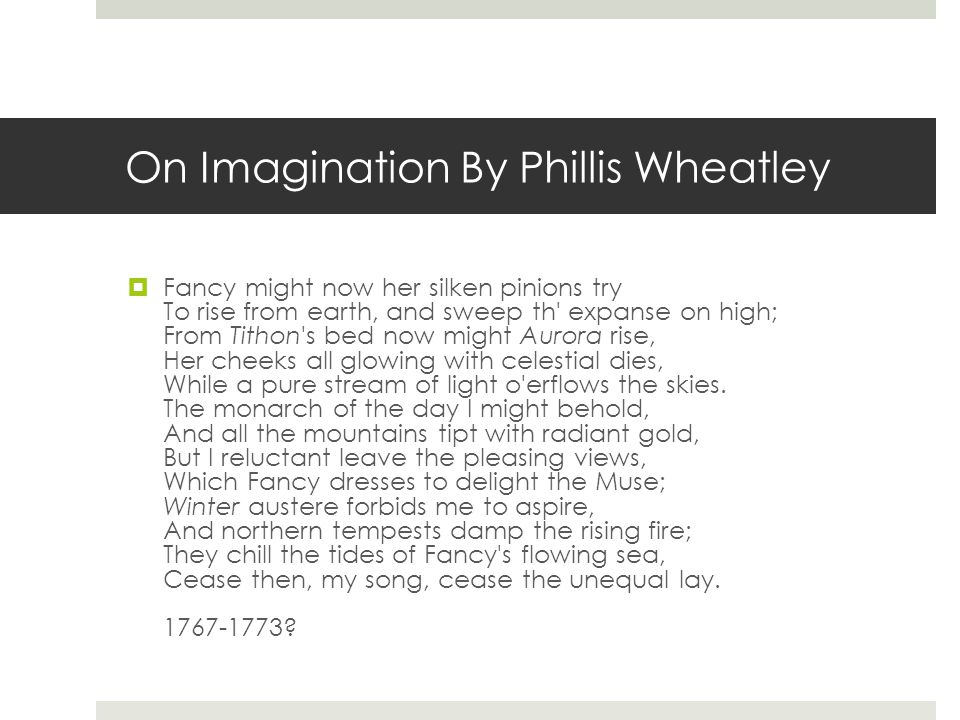 On Imagination By Phillis Wheatley  Fancy might now her silken pinions try To rise from earth, and sweep th' expanse on high; From Tithon's bed now m