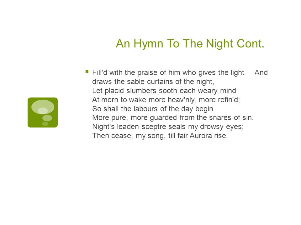 An Hymn To The Night Cont.  Fill'd with the praise of him who gives the light And draws the sable curtains of the night, Let placid slumbers sooth ea