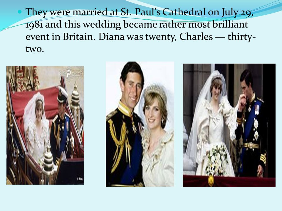 They were married at St. Paul's Cathedral on July 29, 1981 and this wedding became rather most brilliant event in Britain. Diana was twenty, Charles —