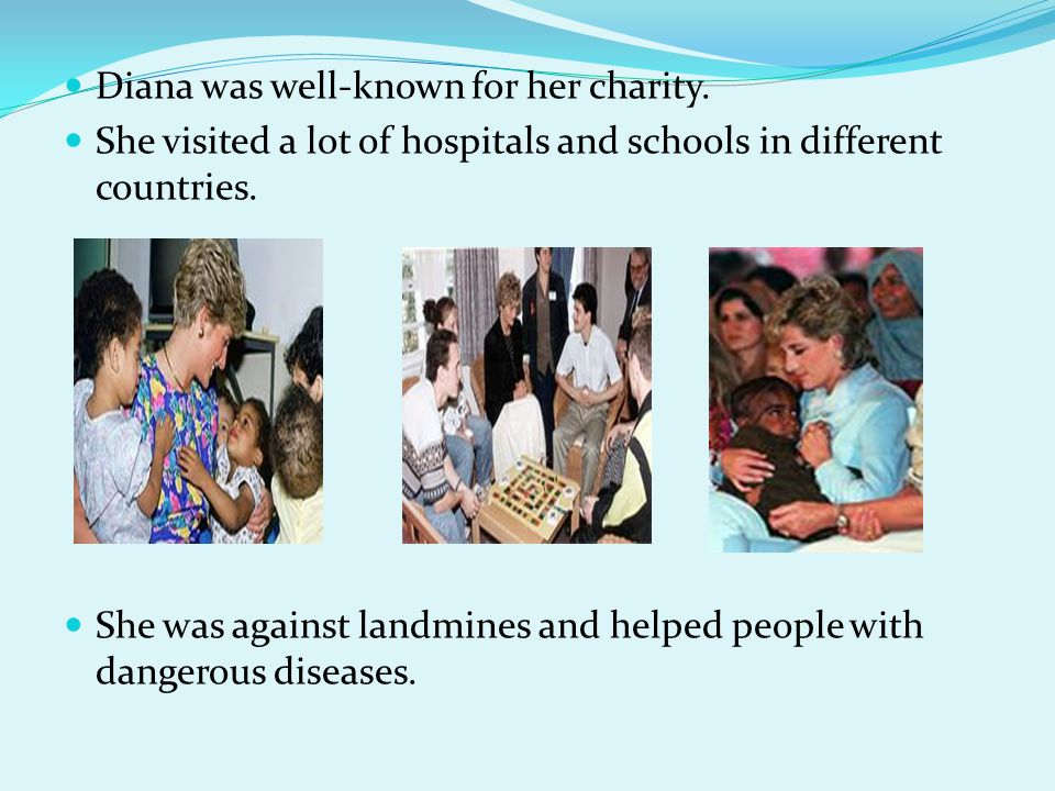 Diana was well-known for her charity. She visited a lot of hospitals and schools in different countries. She was against landmines and helped people w