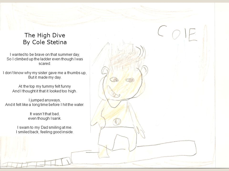 The High Dive By Cole Stetina I wanted to be brave on that summer day, So I climbed up the ladder even though I was scared.