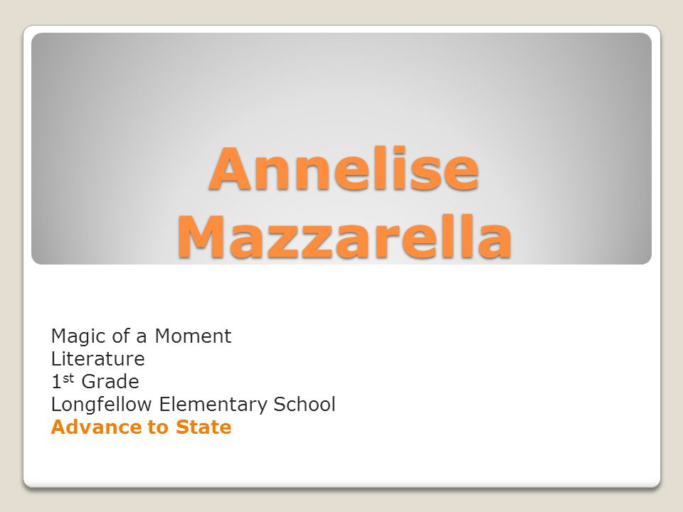 Annelise Mazzarella Magic of a Moment Literature 1 st Grade Longfellow Elementary School Advance to State