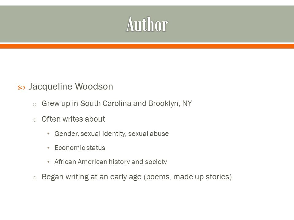  Jacqueline Woodson o Grew up in South Carolina and Brooklyn, NY o Often writes about Gender, sexual identity, sexual abuse Economic status African A