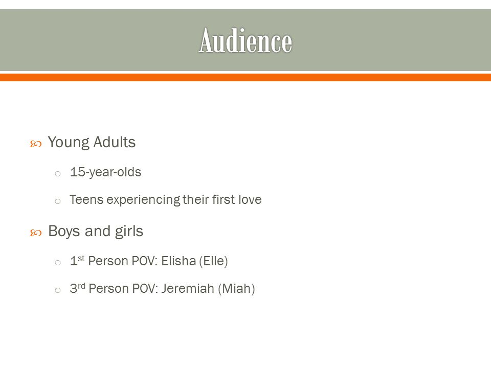  Young Adults o 15-year-olds o Teens experiencing their first love  Boys and girls o 1 st Person POV: Elisha (Elle) o 3 rd Person POV: Jeremiah (Mia