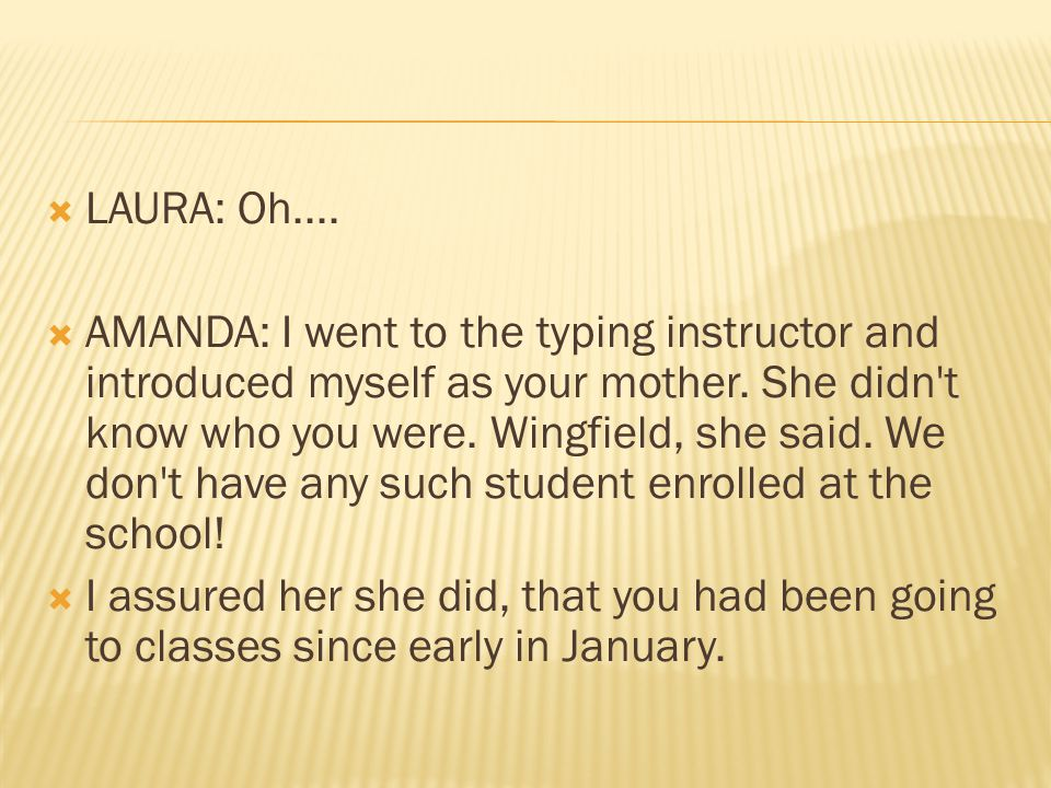  LAURA: Oh....  AMANDA: I went to the typing instructor and introduced myself as your mother.