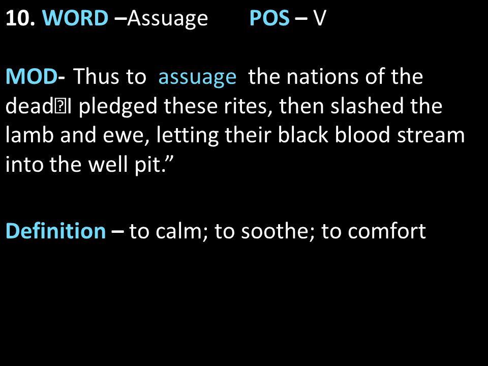 """10. WORD –AssuagePOS – V MOD- """" Thus to assuage the nations of the dead I pledged these rites, then slashed the lamb and ewe, letting their black bloo"""