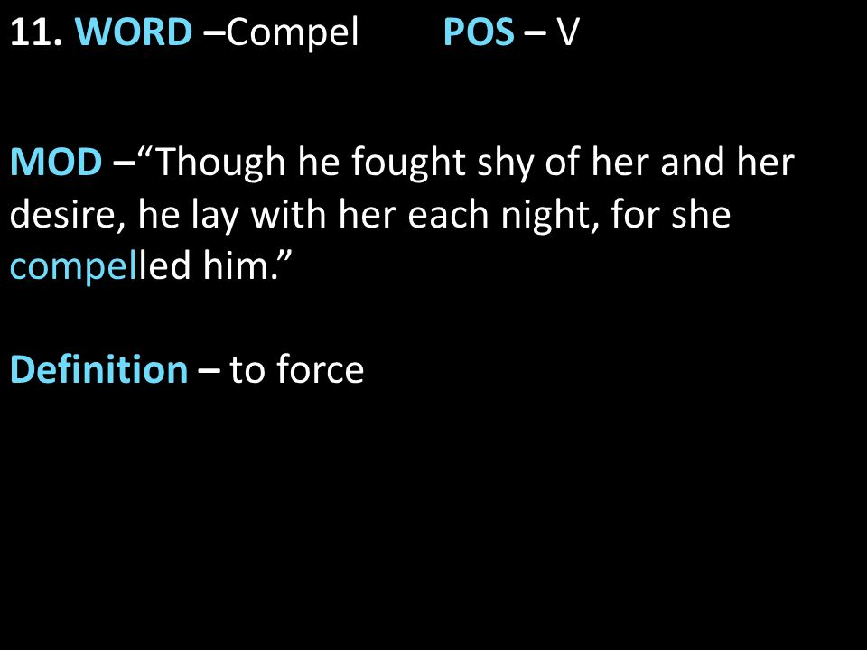 """11. WORD –CompelPOS – V MOD –""""Though he fought shy of her and her desire, he lay with her each night, for she compelled him."""" Definition – to force"""