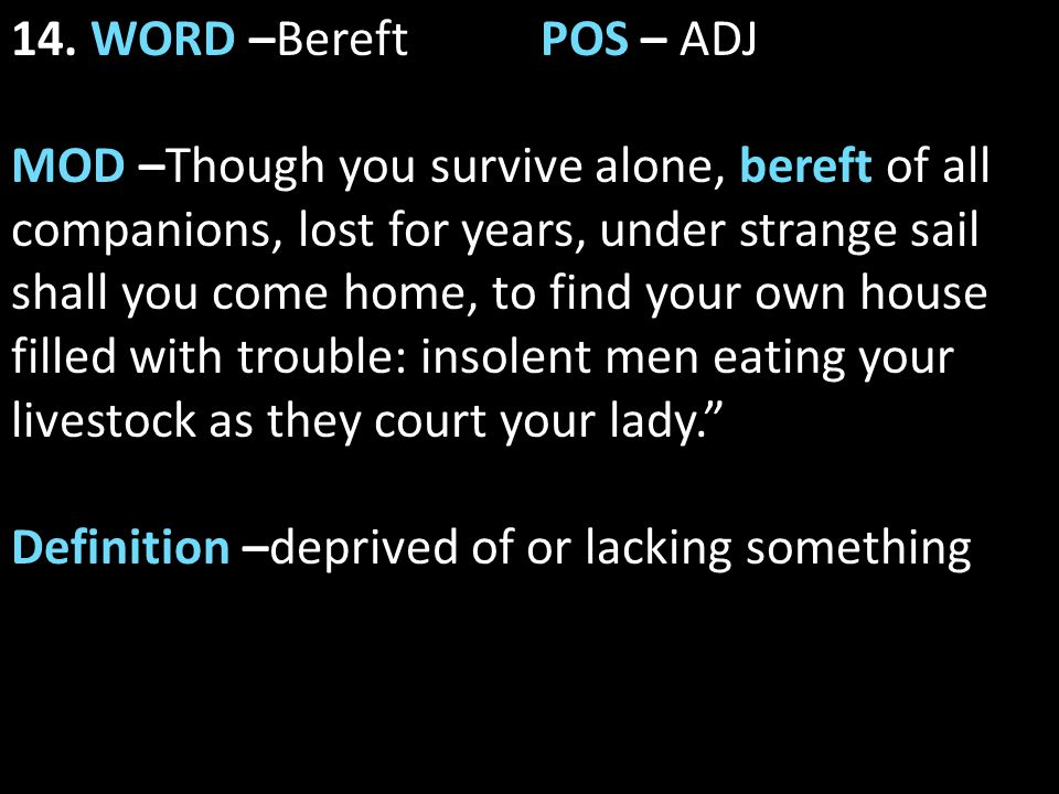 14. WORD –Bereft POS – ADJ MOD –Though you survive alone, bereft of all companions, lost for years, under strange sail shall you come home, to find yo