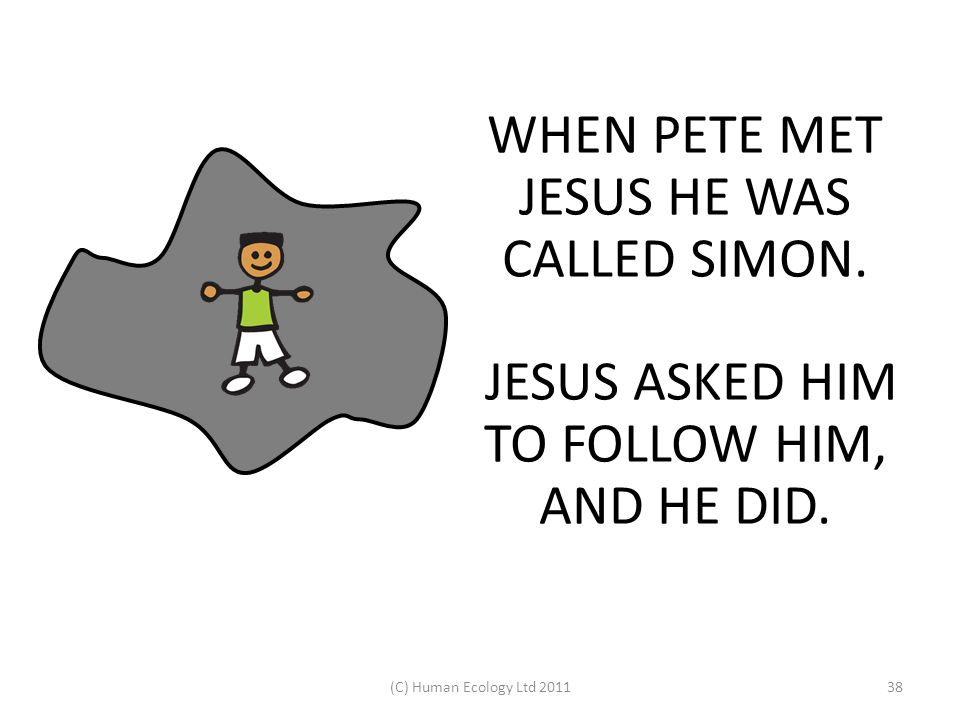 (C) Human Ecology Ltd 201138 WHEN PETE MET JESUS HE WAS CALLED SIMON. JESUS ASKED HIM TO FOLLOW HIM, AND HE DID.