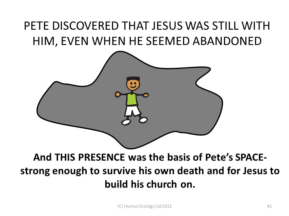 (C) Human Ecology Ltd 201141 PETE DISCOVERED THAT JESUS WAS STILL WITH HIM, EVEN WHEN HE SEEMED ABANDONED And THIS PRESENCE was the basis of Pete's SP