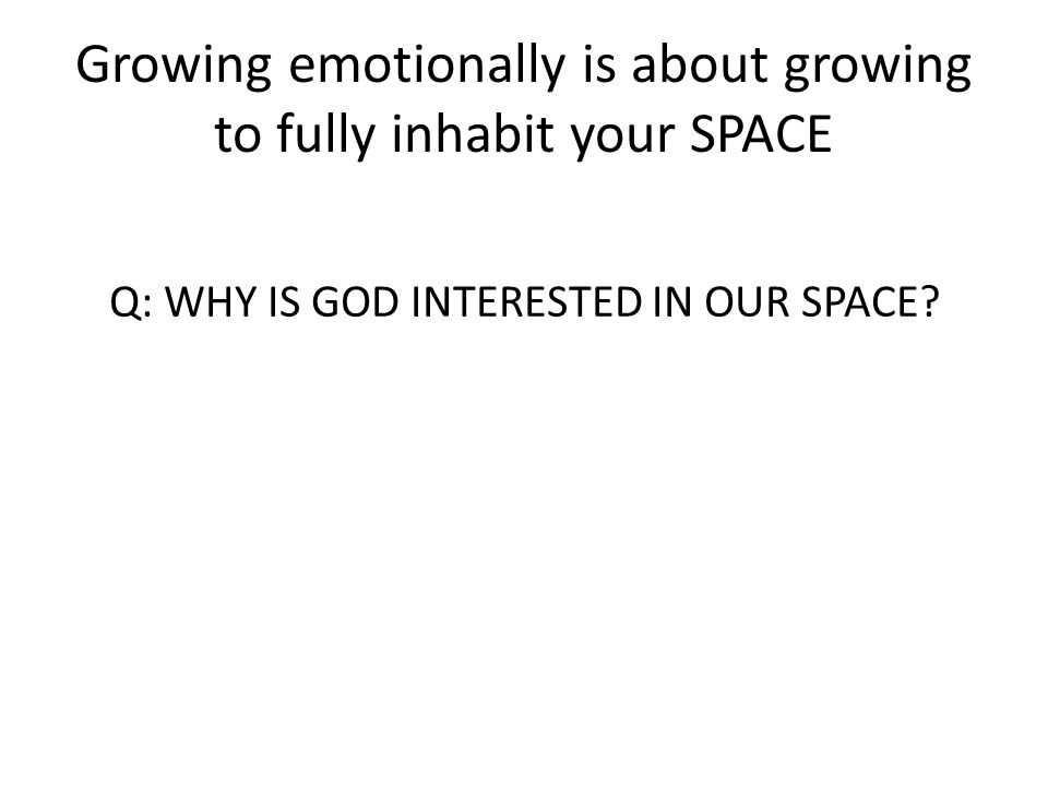 Growing emotionally is about growing to fully inhabit your SPACE Q: WHY IS GOD INTERESTED IN OUR SPACE?