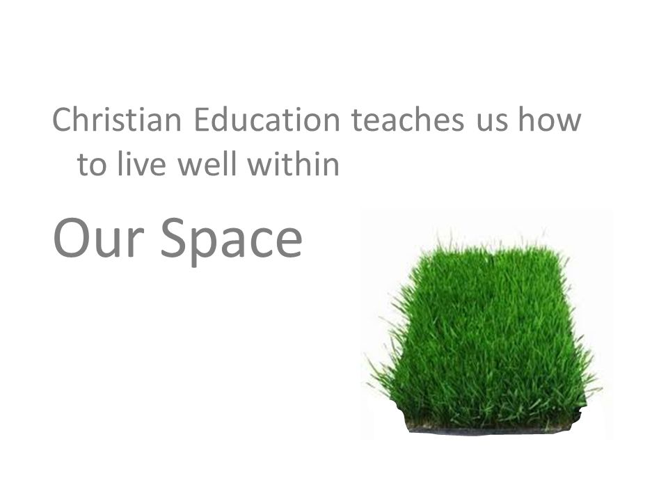 Christian Education teaches us how to live well within Our Space