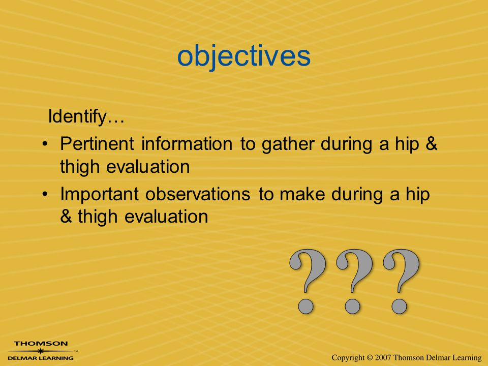 objectives Identify… Pertinent information to gather during a hip & thigh evaluation Important observations to make during a hip & thigh evaluation