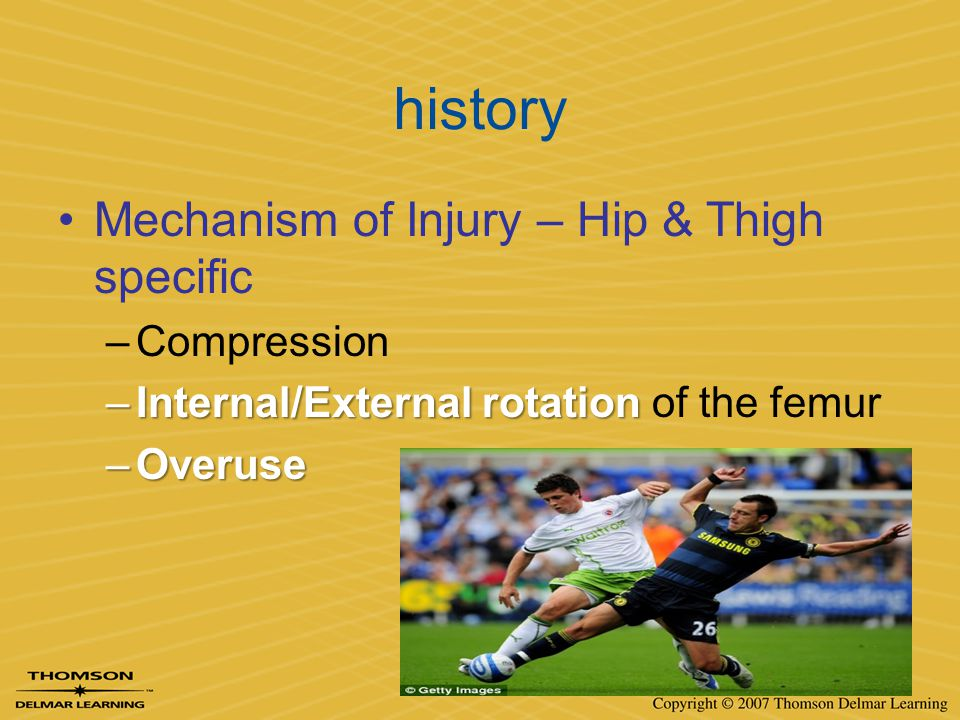 history Mechanism of Injury – Hip & Thigh specific –Compression –Internal/External rotation –Internal/External rotation of the femur –Overuse
