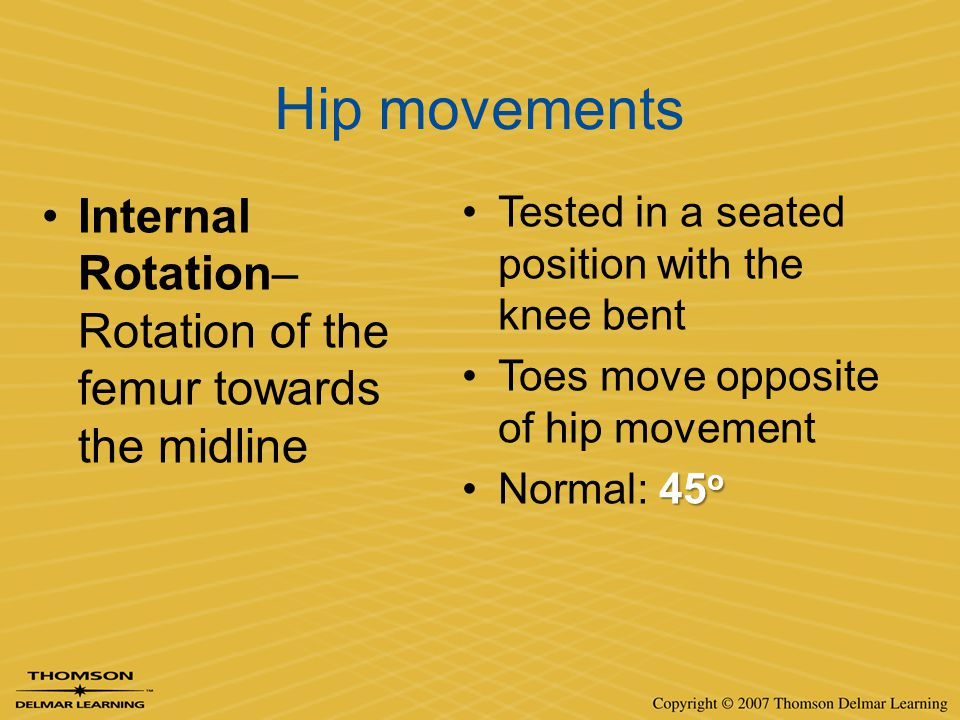 Hip movements Internal Rotation– Rotation of the femur towards the midline Tested in a seated position with the knee bent Toes move opposite of hip mo