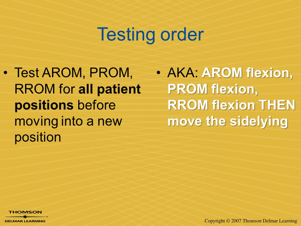 Testing order Test AROM, PROM, RROM for all patient positions before moving into a new position AROM flexion, PROM flexion, RROM flexion THEN move the