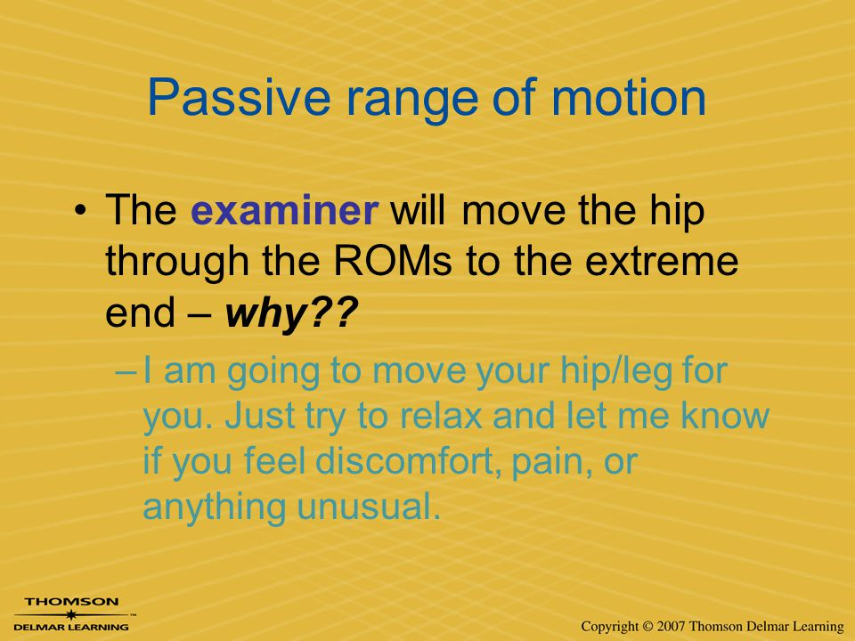 Passive range of motion The examiner will move the hip through the ROMs to the extreme end – why?? –I am going to move your hip/leg for you. Just try