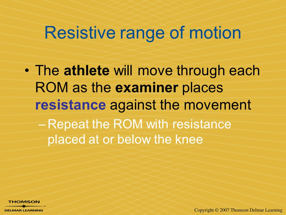 Resistive range of motion The athlete will move through each ROM as the examiner places resistance against the movement –Repeat the ROM with resistanc
