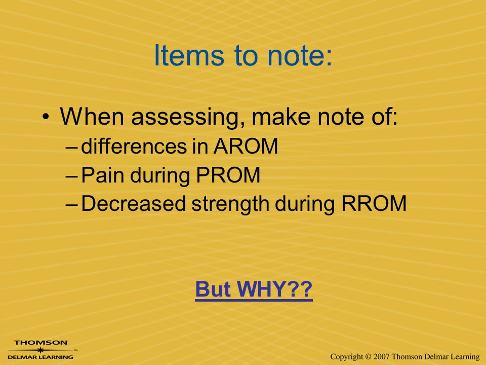 Items to note: When assessing, make note of: –differences in AROM –Pain during PROM –Decreased strength during RROM But WHY??