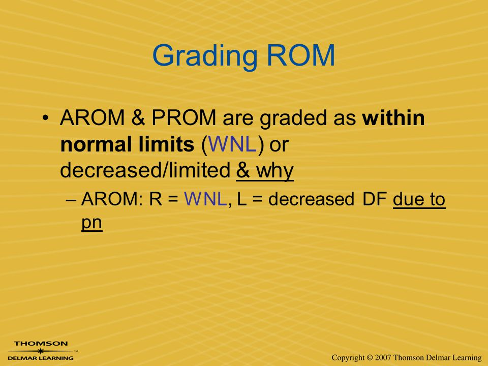 Grading ROM AROM & PROM are graded as within normal limits (WNL) or decreased/limited & why –AROM: R = WNL, L = decreased DF due to pn