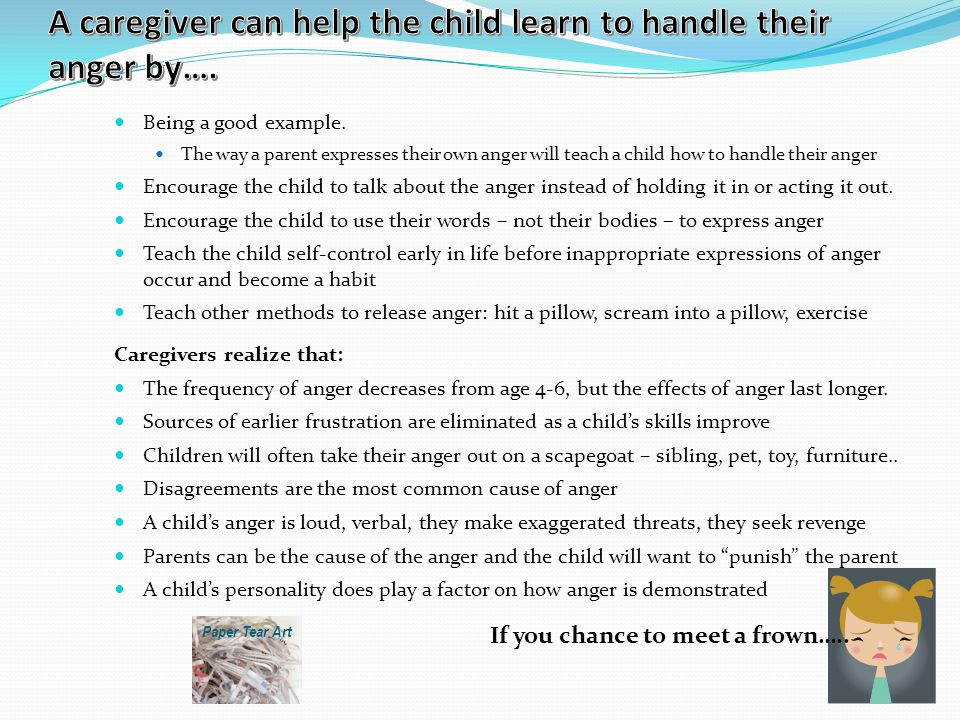 Being a good example. The way a parent expresses their own anger will teach a child how to handle their anger Encourage the child to talk about the an