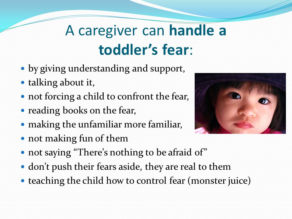 A caregiver can handle a toddler's fear: by giving understanding and support, talking about it, not forcing a child to confront the fear, reading book