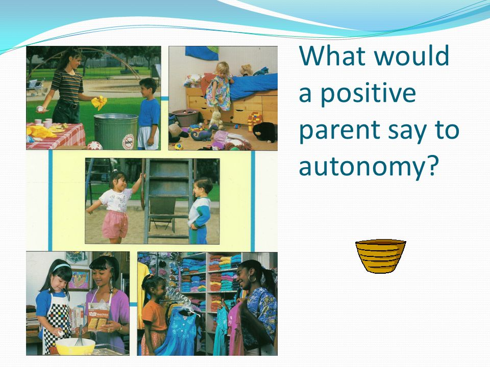 What would a positive parent say to autonomy?