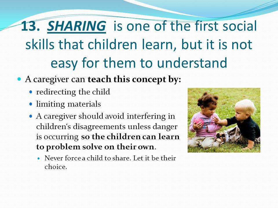 13. SHARING is one of the first social skills that children learn, but it is not easy for them to understand A caregiver can teach this concept by: re