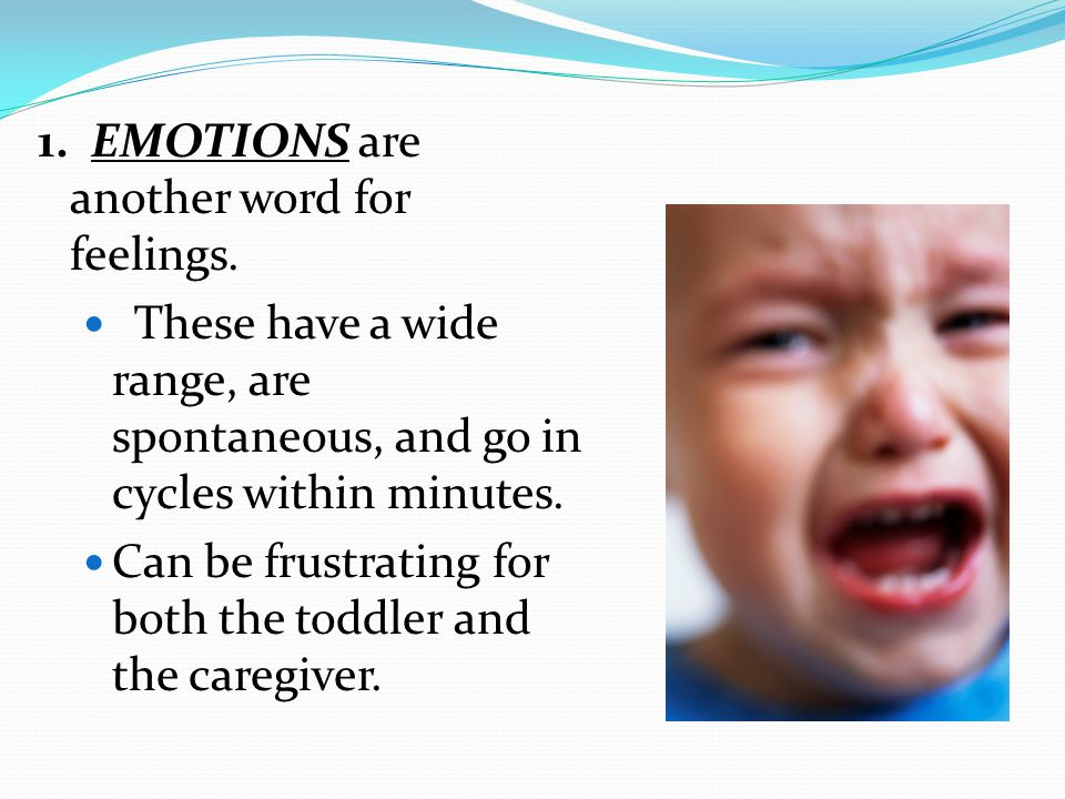 1. EMOTIONS are another word for feelings. These have a wide range, are spontaneous, and go in cycles within minutes. Can be frustrating for both the