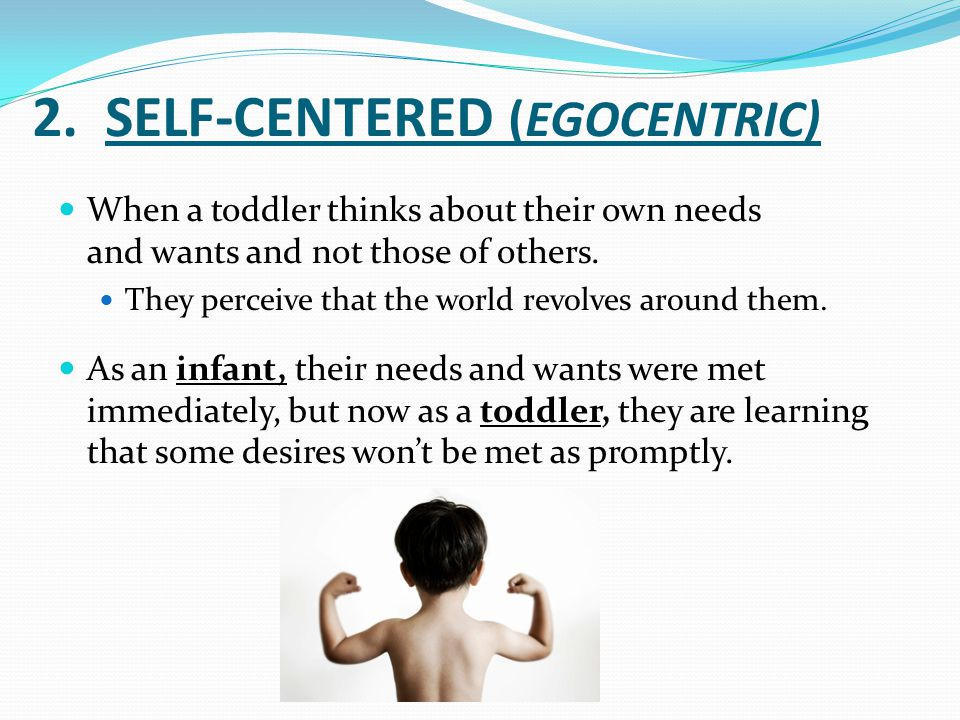 2. SELF-CENTERED (EGOCENTRIC) When a toddler thinks about their own needs and wants and not those of others. They perceive that the world revolves aro