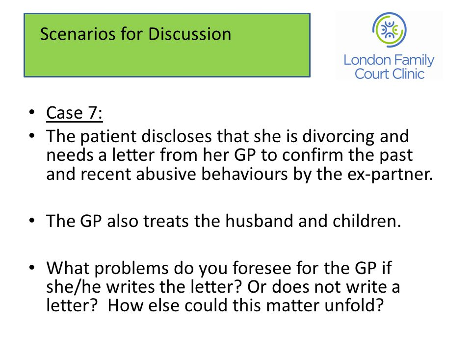 Case 7: The patient discloses that she is divorcing and needs a letter from her GP to confirm the past and recent abusive behaviours by the ex-partner.