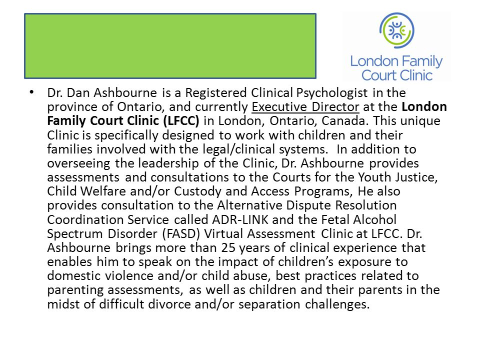 Dr. Dan Ashbourne is a Registered Clinical Psychologist in the province of Ontario, and currently Executive Director at the London Family Court Clinic
