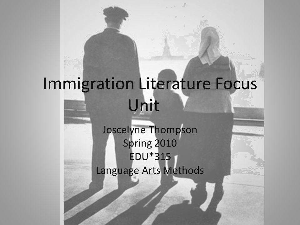 Immigration Literature Focus Unit Joscelyne Thompson Spring 2010 EDU*315 Language Arts Methods