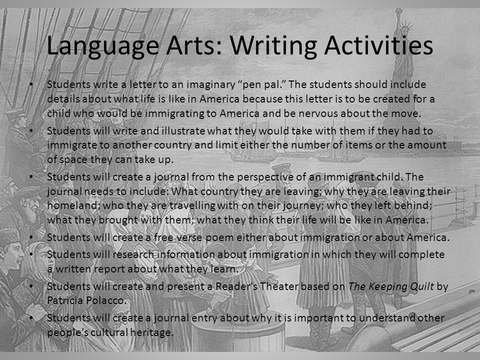 Language Arts: Writing Activities Students write a letter to an imaginary pen pal. The students should include details about what life is like in America because this letter is to be created for a child who would be immigrating to America and be nervous about the move.