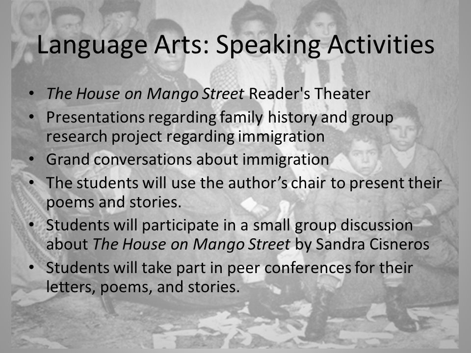Language Arts: Speaking Activities The House on Mango Street Reader s Theater Presentations regarding family history and group research project regarding immigration Grand conversations about immigration The students will use the author's chair to present their poems and stories.
