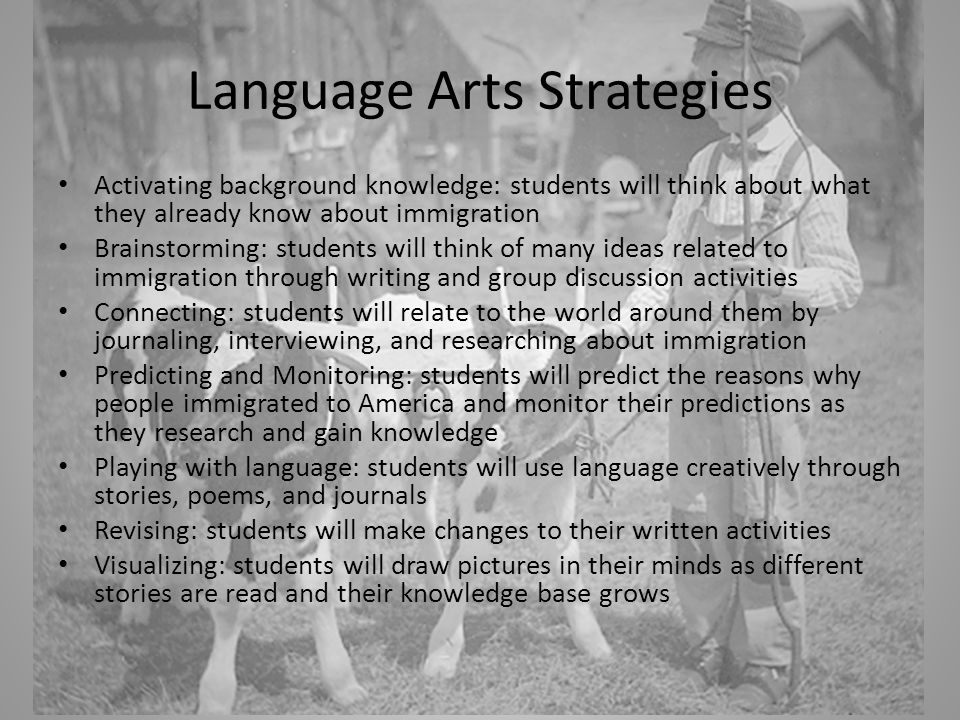 Language Arts Strategies Activating background knowledge: students will think about what they already know about immigration Brainstorming: students will think of many ideas related to immigration through writing and group discussion activities Connecting: students will relate to the world around them by journaling, interviewing, and researching about immigration Predicting and Monitoring: students will predict the reasons why people immigrated to America and monitor their predictions as they research and gain knowledge Playing with language: students will use language creatively through stories, poems, and journals Revising: students will make changes to their written activities Visualizing: students will draw pictures in their minds as different stories are read and their knowledge base grows