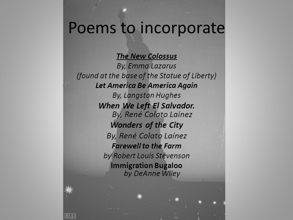 Poems to incorporate The New Colossus By, Emma Lazarus (found at the base of the Statue of Liberty) Let America Be America Again By, Langston Hughes When We Left El Salvador.