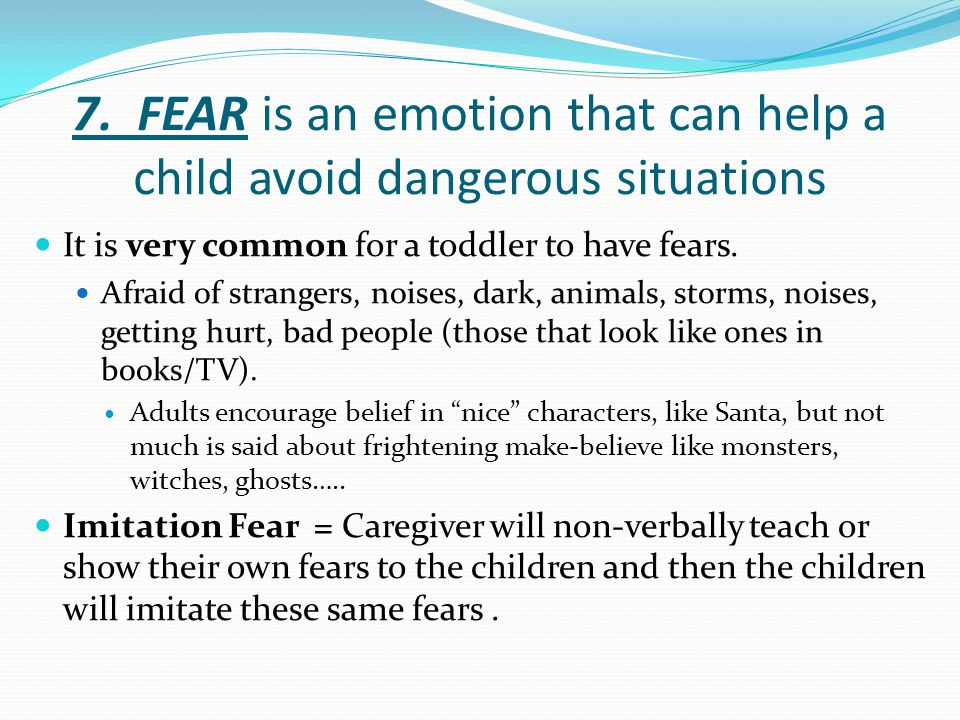 7. FEAR is an emotion that can help a child avoid dangerous situations It is very common for a toddler to have fears. Afraid of strangers, noises, dar