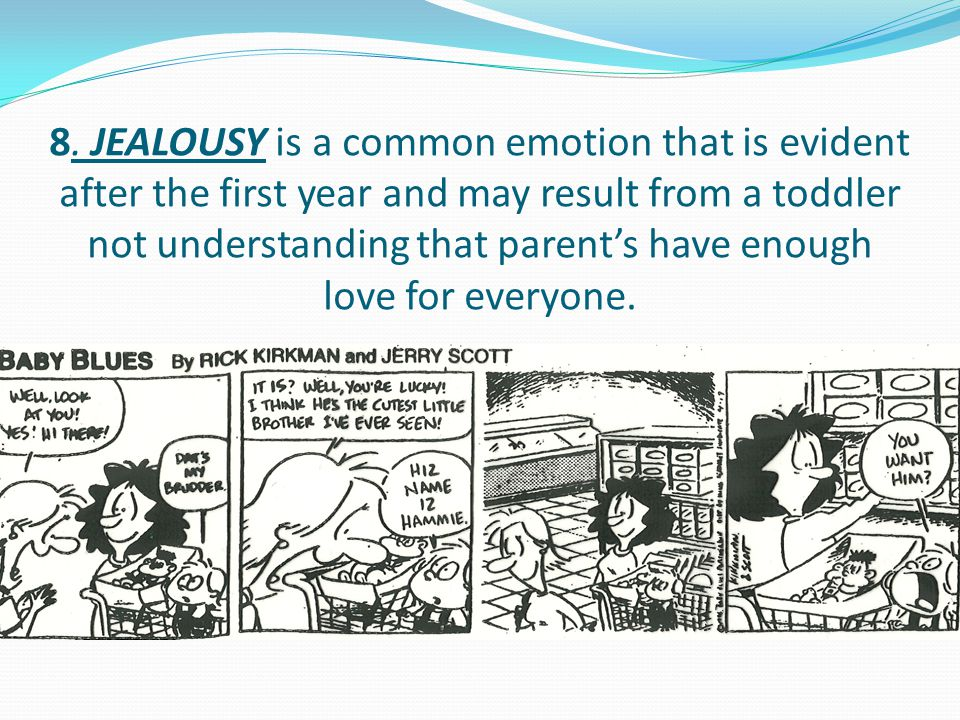 8. JEALOUSY is a common emotion that is evident after the first year and may result from a toddler not understanding that parent's have enough love fo