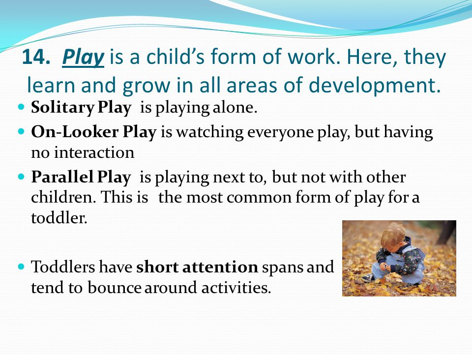 14. Play is a child's form of work. Here, they learn and grow in all areas of development.