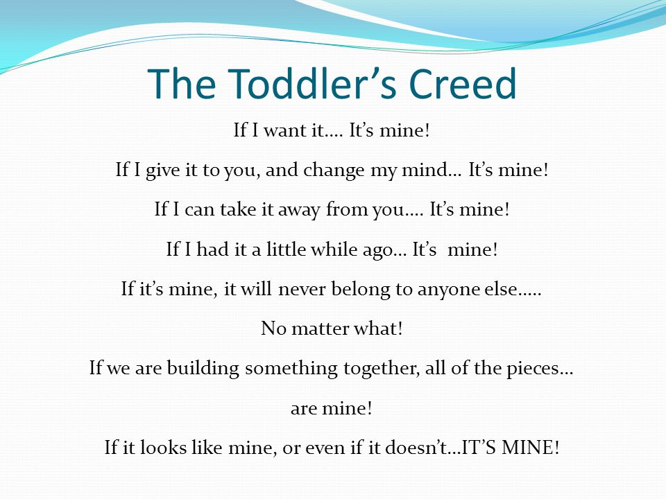 The Toddler's Creed If I want it…. It's mine. If I give it to you, and change my mind… It's mine.