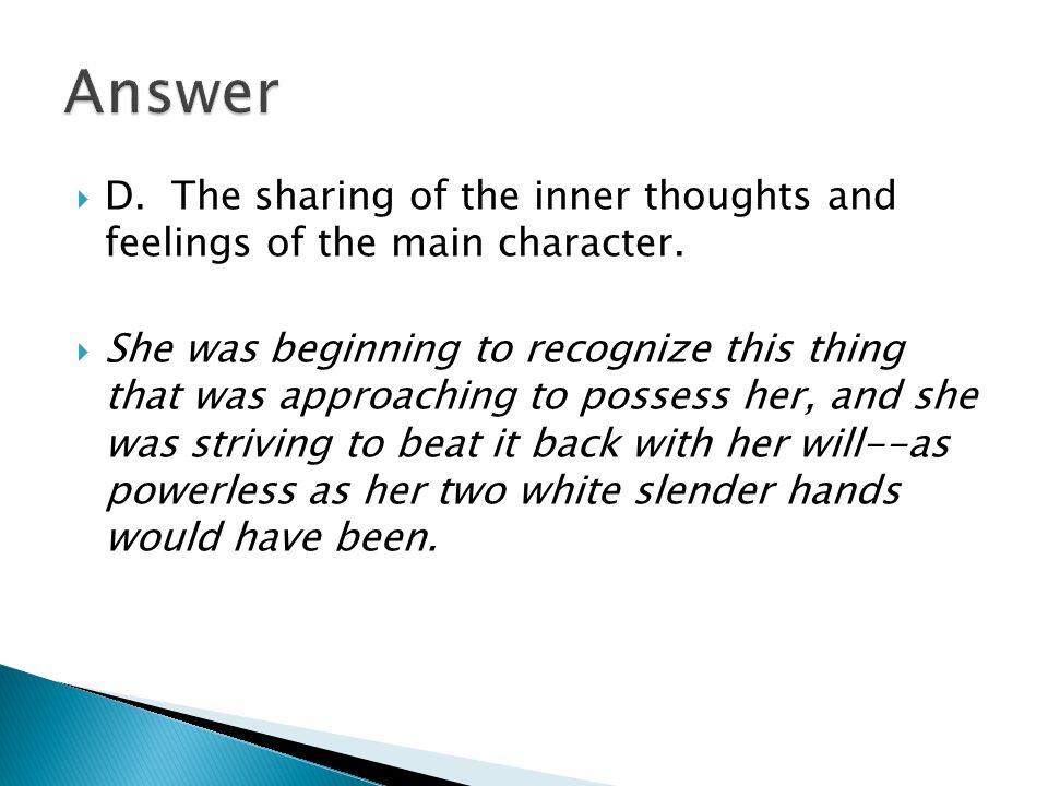  D. The sharing of the inner thoughts and feelings of the main character.  She was beginning to recognize this thing that was approaching to possess