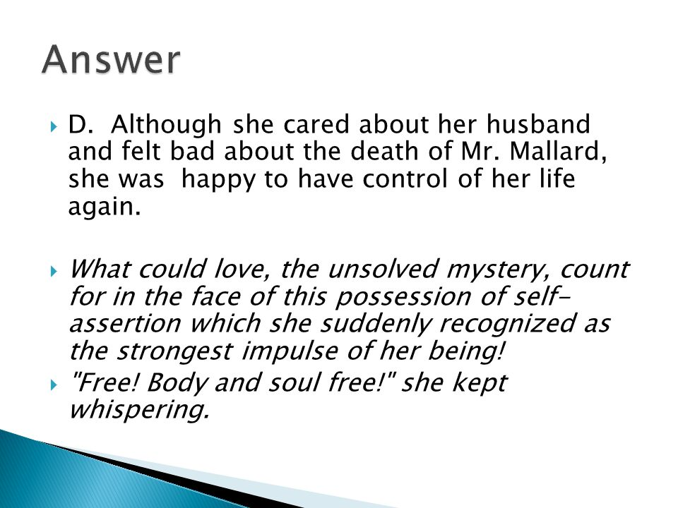  D. Although she cared about her husband and felt bad about the death of Mr. Mallard, she was happy to have control of her life again.  What could l