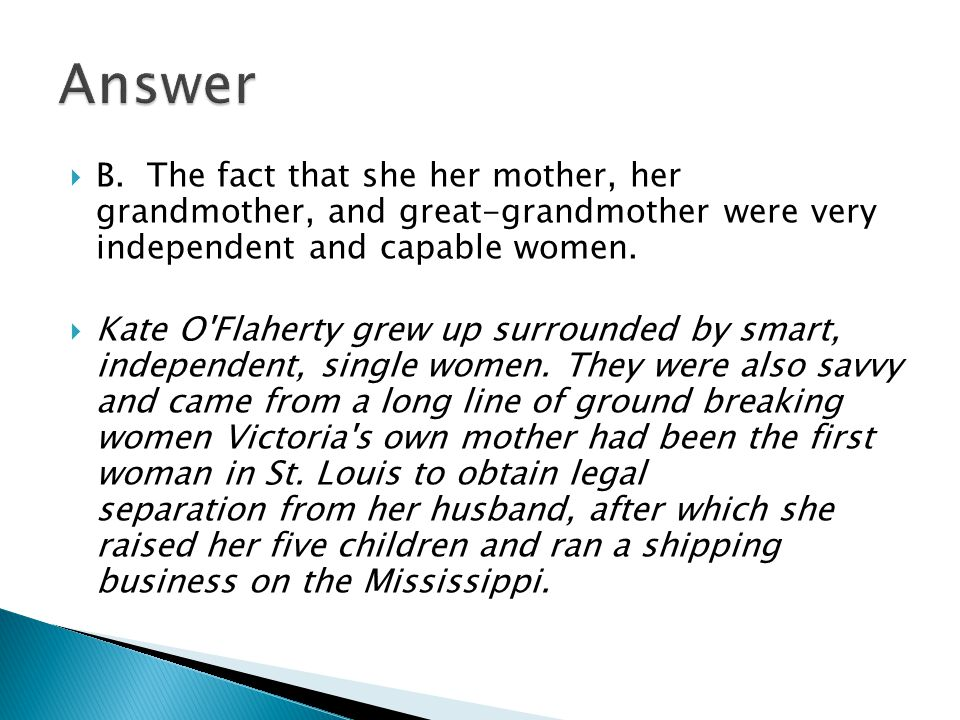  B. The fact that she her mother, her grandmother, and great-grandmother were very independent and capable women.  Kate O'Flaherty grew up surrounde
